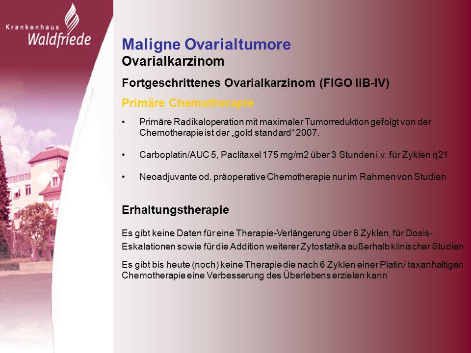 """Maligne Ovarialtumore Ovarialkarzinom Fortgeschrittenes Ovarialkarzinom (FIGO IIB-IV) Primäre Chemotherapie Primäre Radikaloperation mit maximaler Tumorreduktion gefolgt von der Chemotherapie ist der """"gold standard 2007."""