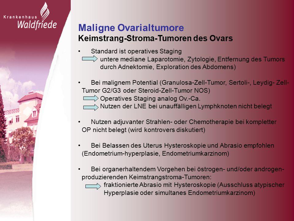 Maligne Ovarialtumore Keimstrang-Stroma-Tumoren des Ovars Standard ist operatives Staging untere mediane Laparotomie, Zytologie, Entfernung des Tumors durch Adnektomie, Exploration des Abdomens) Bei malignem Potential (Granulosa-Zell-Tumor, Sertoli-, Leydig- Zell- Tumor G2/G3 oder Steroid-Zell-Tumor NOS) Operatives Staging analog Ov.-Ca.