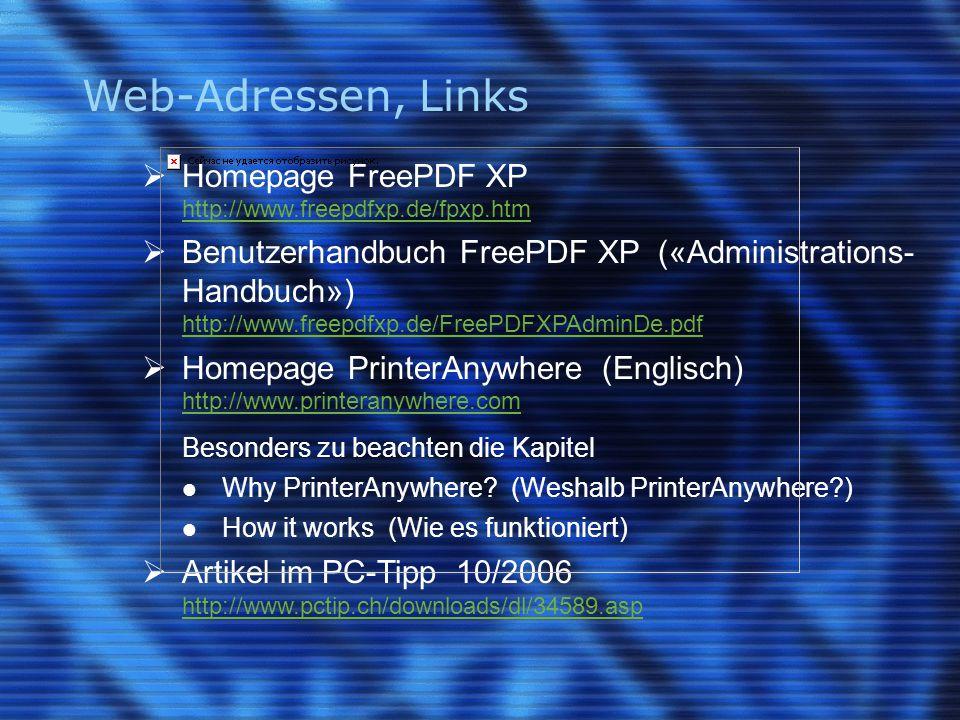 Web-Adressen, Links  Homepage FreePDF XP http://www.freepdfxp.de/fpxp.htm  Benutzerhandbuch FreePDF XP («Administrations- Handbuch») http://www.freepdfxp.de/FreePDFXPAdminDe.pdf  Homepage PrinterAnywhere (Englisch) http://www.printeranywhere.com Besonders zu beachten die Kapitel Why PrinterAnywhere.