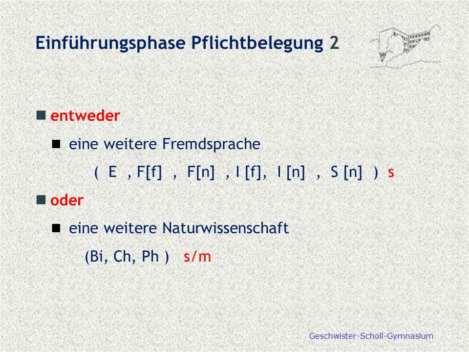 Geschwister-Scholl-Gymnasium Einführungsphase Pflichtbelegung 2 entweder eine weitere Fremdsprache ( E, F[f], F[n], I [f], I [n], S [n] ) s oder eine