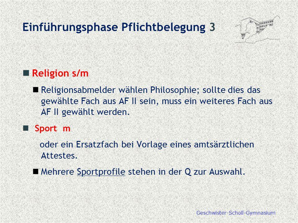 Geschwister-Scholl-Gymnasium Einführungsphase Pflichtbelegung 3 Religion s/m Religionsabmelder wählen Philosophie; sollte dies das gewählte Fach aus A
