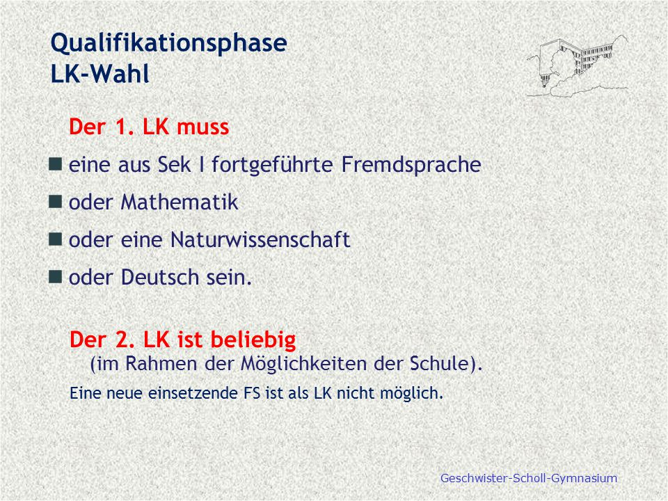 Geschwister-Scholl-Gymnasium Qualifikationsphase LK-Wahl Der 1. LK muss eine aus Sek I fortgeführte Fremdsprache oder Mathematik oder eine Naturwissen
