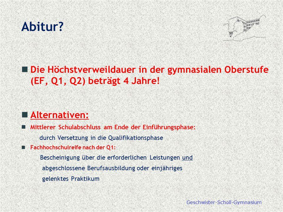 Geschwister-Scholl-Gymnasium Abitur? Die Höchstverweildauer in der gymnasialen Oberstufe (EF, Q1, Q2) beträgt 4 Jahre! Alternativen: Mittlerer Schulab