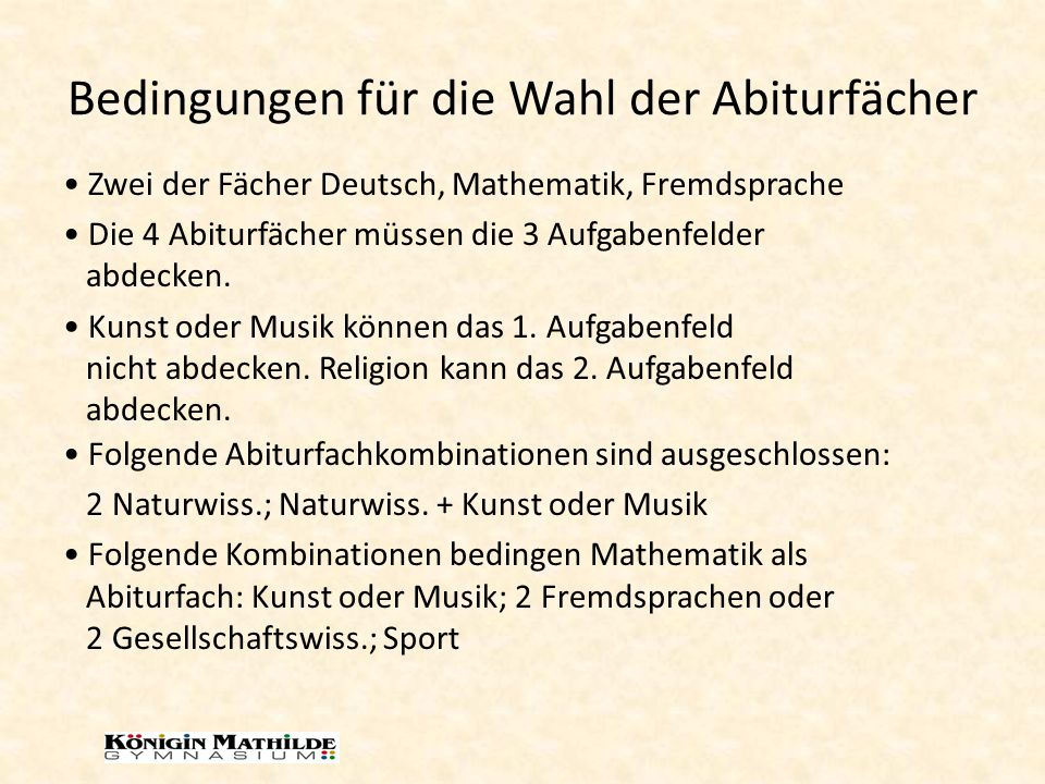 Bedingungen für die Wahl der Abiturfächer Folgende Abiturfachkombinationen sind ausgeschlossen: 2 Naturwiss.; Naturwiss. + Kunst oder Musik Folgende K