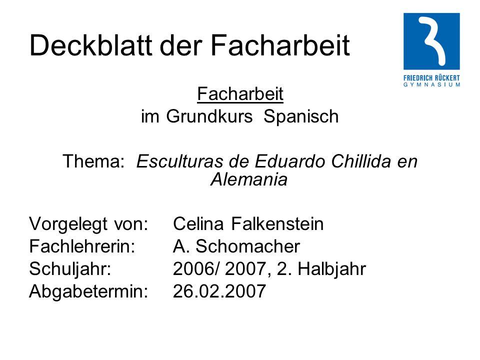 Deckblatt der Facharbeit Facharbeit im Grundkurs Spanisch Thema: Esculturas de Eduardo Chillida en Alemania Vorgelegt von: Celina Falkenstein Fachlehr