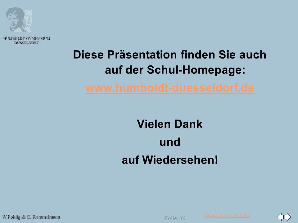 Zurück zur ersten Seite W.Pohlig & E. Rammelmann HUMBOLDT-GYMNASIUM DÜSSELDORF Folie: 36 Diese Präsentation finden Sie auch auf der Schul-Homepage: ww