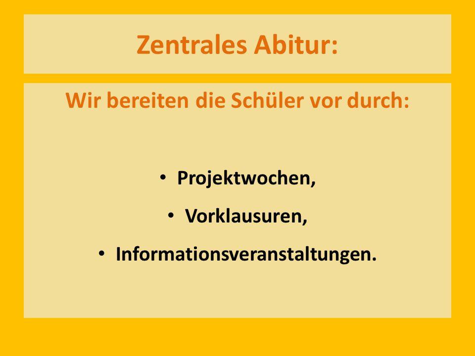 Zentrales Abitur: Wir bereiten die Schüler vor durch: Projektwochen, Vorklausuren, Informationsveranstaltungen.