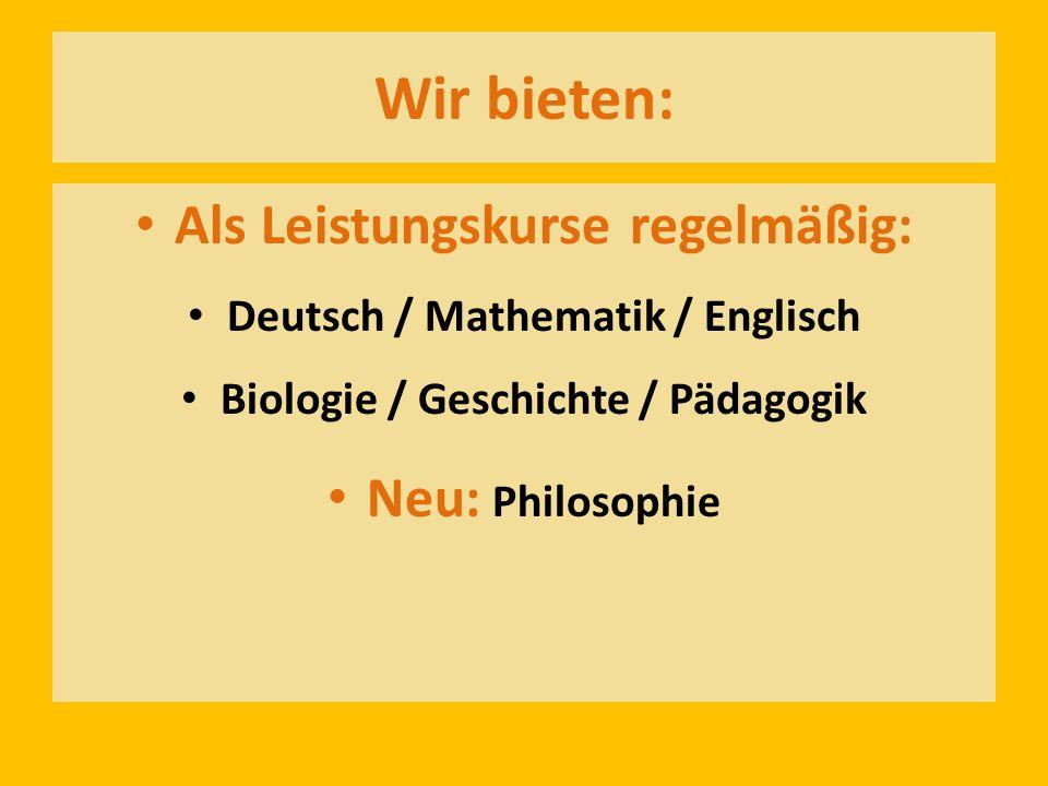 Wir bieten: Als Leistungskurse regelmäßig: Deutsch / Mathematik / Englisch Biologie / Geschichte / Pädagogik Neu: Philosophie