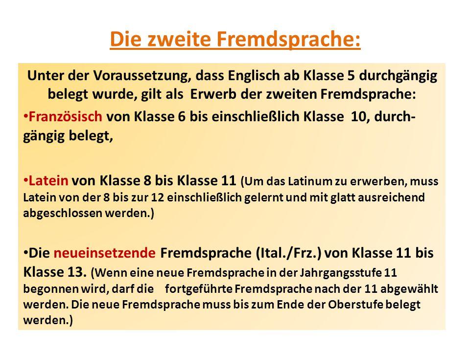 Die zweite Fremdsprache: Unter der Voraussetzung, dass Englisch ab Klasse 5 durchgängig belegt wurde, gilt als Erwerb der zweiten Fremdsprache: Französisch von Klasse 6 bis einschließlich Klasse 10, durch- gängig belegt, Latein von Klasse 8 bis Klasse 11 (Um das Latinum zu erwerben, muss Latein von der 8 bis zur 12 einschließlich gelernt und mit glatt ausreichend abgeschlossen werden.) Die neueinsetzende Fremdsprache (Ital./Frz.) von Klasse 11 bis Klasse 13.