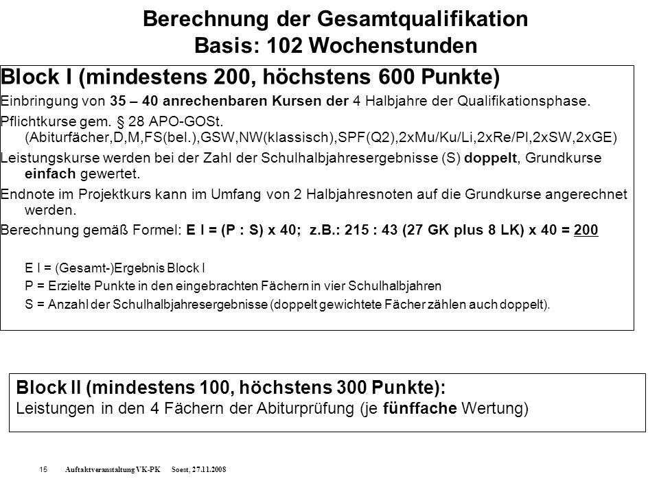 Auftaktveranstaltung VK-PK Soest, 27.11.200815 Berechnung der Gesamtqualifikation Basis: 102 Wochenstunden Block I (mindestens 200, höchstens 600 Punk