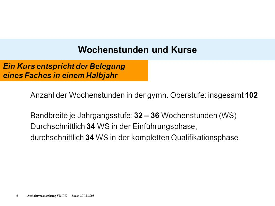 Auftaktveranstaltung VK-PK Soest, 27.11.20086 Wochenstunden und Kurse Anzahl der Wochenstunden in der gymn. Oberstufe: insgesamt 102 Bandbreite je Jah