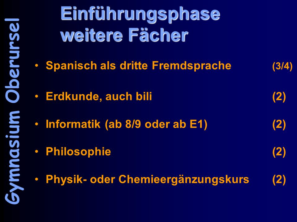 Einführungsphase weitere Fächer Spanisch als dritte Fremdsprache (3/4) Erdkunde, auch bili(2) Informatik (ab 8/9 oder ab E1)(2) Philosophie(2) Physik- oder Chemieergänzungskurs(2) Gymnasium Oberursel