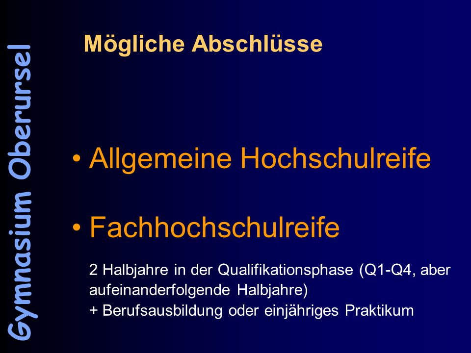Mögliche Abschlüsse Allgemeine Hochschulreife Fachhochschulreife 2 Halbjahre in der Qualifikationsphase (Q1-Q4, aber aufeinanderfolgende Halbjahre) + Berufsausbildung oder einjähriges Praktikum Gymnasium Oberursel
