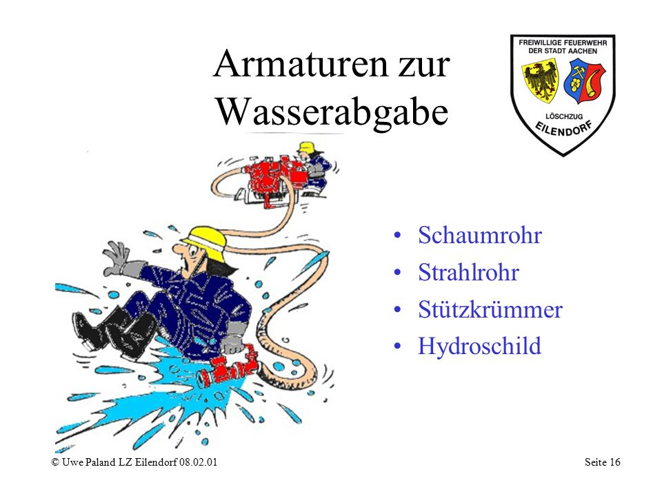 Zumischer © Uwe Paland LZ Eilendorf 08.02.01 Seite 15 Schaummitteleintritt Rückschlagventil Zumischeinstellung Fangdüse Treibdüse Schmutzsieb Regelven