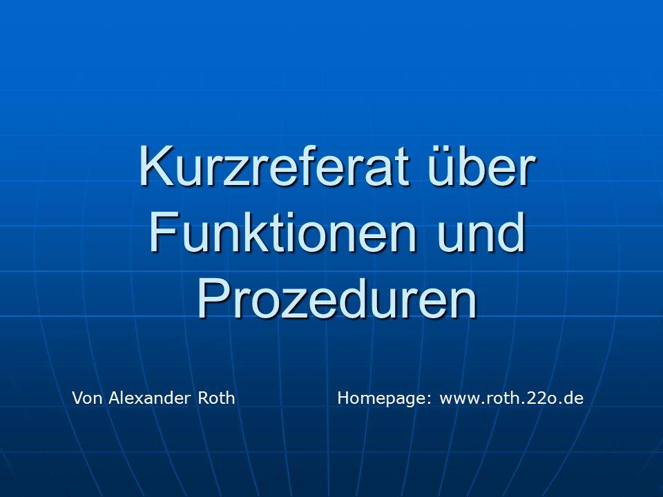 Kurzreferat über Funktionen und Prozeduren Von Alexander RothHomepage: www.roth.22o.de