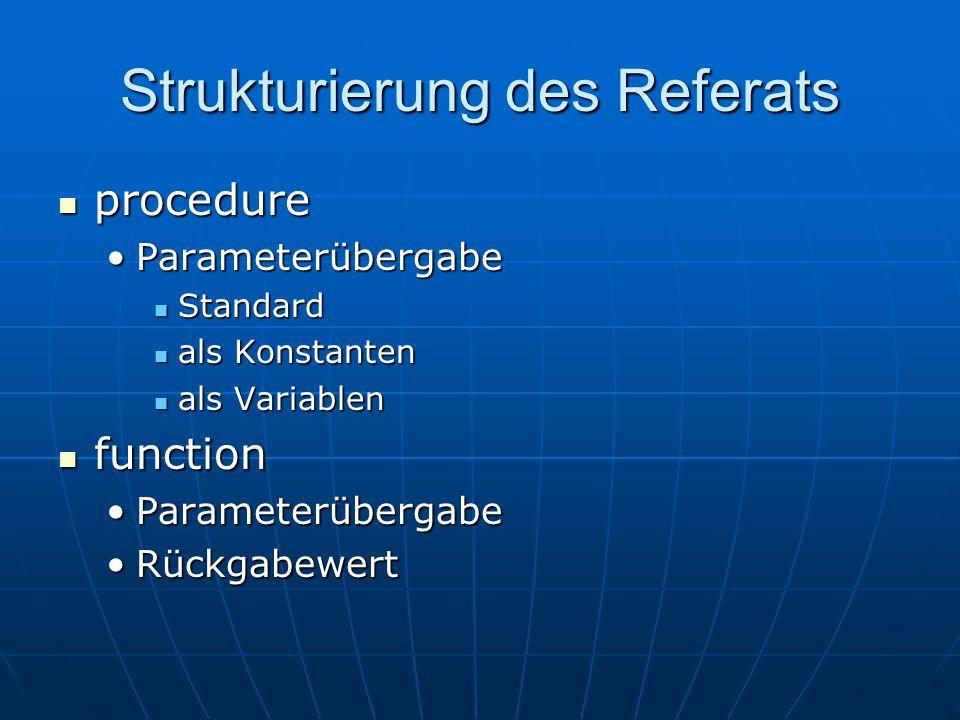 Strukturierung des Referats procedure procedure ParameterübergabeParameterübergabe Standard Standard als Konstanten als Konstanten als Variablen als Variablen function function ParameterübergabeParameterübergabe RückgabewertRückgabewert
