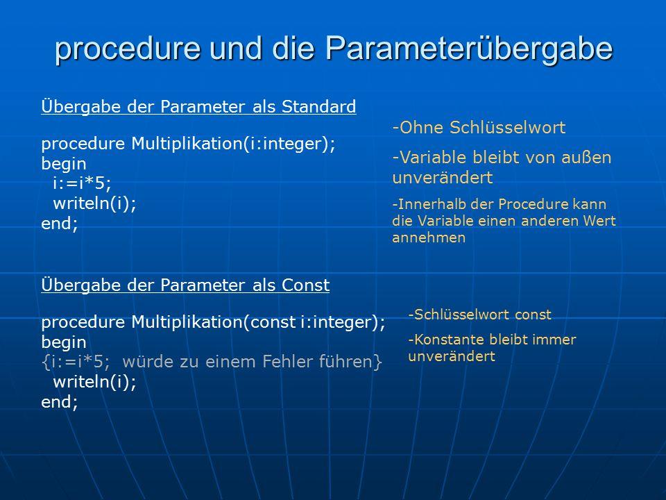 procedure und die Parameterübergabe procedure Multiplikation(i:integer); begin i:=i*5; writeln(i); end; Übergabe der Parameter als Standard -Ohne Schlüsselwort -Variable bleibt von außen unverändert -Innerhalb der Procedure kann die Variable einen anderen Wert annehmen procedure Multiplikation(const i:integer); begin {i:=i*5; würde zu einem Fehler führen} writeln(i); end; Übergabe der Parameter als Const -Schlüsselwort const -Konstante bleibt immer unverändert