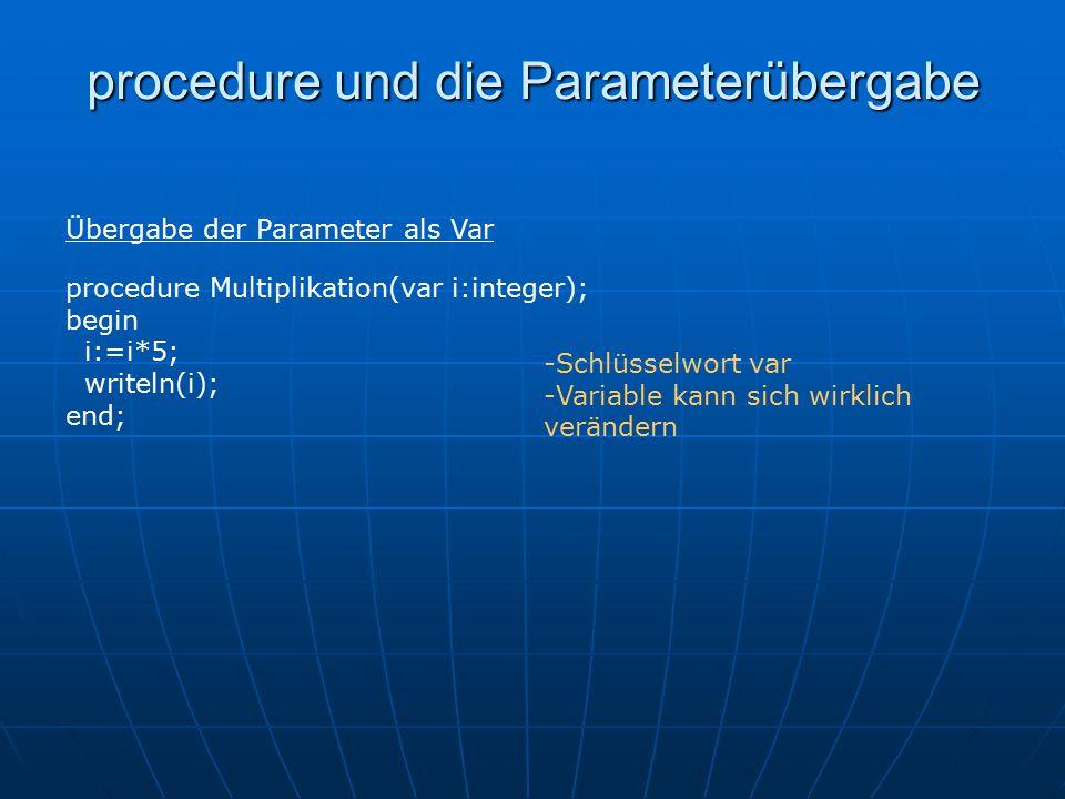 procedure und die Parameterübergabe procedure Multiplikation(var i:integer); begin i:=i*5; writeln(i); end; Übergabe der Parameter als Var -Schlüsselwort var -Variable kann sich wirklich verändern