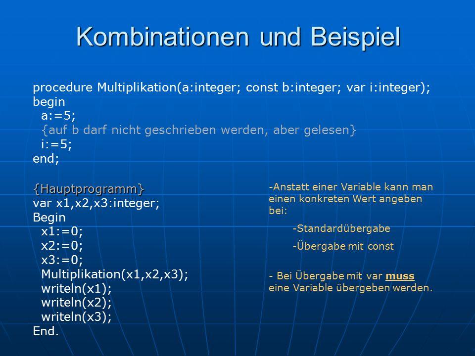 procedure Multiplikation(a:integer; const b:integer; var i:integer); begin a:=5; {auf b darf nicht geschrieben werden, aber gelesen} i:=5; end; {Hauptprogramm} var x1,x2,x3:integer; Begin x1:=0; x2:=0; x3:=0; Multiplikation(x1,x2,x3); writeln(x1); writeln(x2); writeln(x3); End.