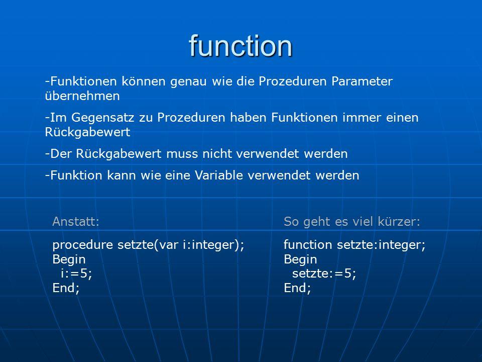 function -Funktionen können genau wie die Prozeduren Parameter übernehmen -Im Gegensatz zu Prozeduren haben Funktionen immer einen Rückgabewert -Der Rückgabewert muss nicht verwendet werden -Funktion kann wie eine Variable verwendet werden procedure setzte(var i:integer); Begin i:=5; End; function setzte:integer; Begin setzte:=5; End; Anstatt:So geht es viel kürzer: