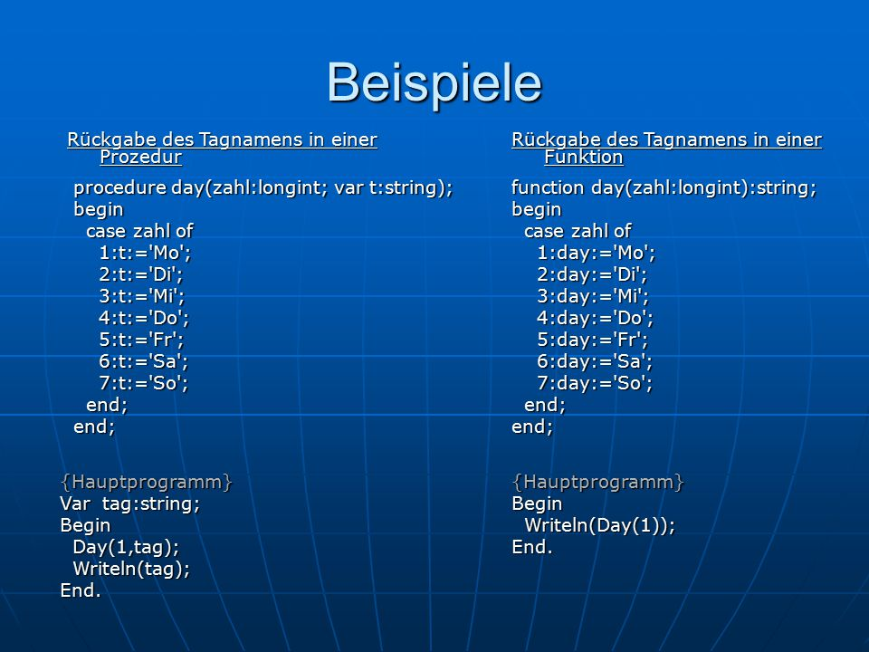 Beispiele function day(zahl:longint):string; begin case zahl of case zahl of 1:day:='Mo'; 1:day:='Mo'; 2:day:='Di'; 2:day:='Di'; 3:day:='Mi'; 3:day:='