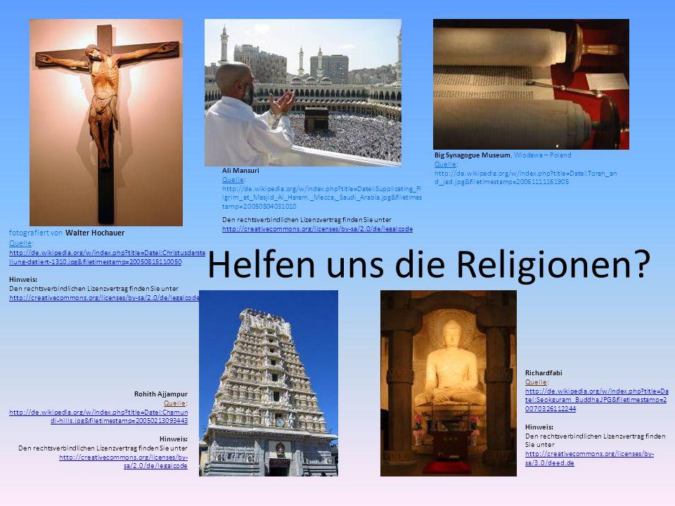 fotografiert von Walter Hochauer Quelle: http://de.wikipedia.org/w/index.php?title=Datei:Christusdarste llung-datiert-1310.jpg&filetimestamp=20050815110050 http://de.wikipedia.org/w/index.php?title=Datei:Christusdarste llung-datiert-1310.jpg&filetimestamp=20050815110050 Hinweis: Den rechtsverbindlichen Lizenzvertrag finden Sie unter http://creativecommons.org/licenses/by-sa/2.0/de/legalcode http://creativecommons.org/licenses/by-sa/2.0/de/legalcode Ali Mansuri Quelle: http://de.wikipedia.org/w/index.php?title=Datei:Supplicating_Pi lgrim_at_Masjid_Al_Haram._Mecca,_Saudi_Arabia.jpg&filetimes tamp=20050804031010 Den rechtsverbindlichen Lizenzvertrag finden Sie unter http://creativecommons.org/licenses/by-sa/2.0/de/legalcode http://creativecommons.org/licenses/by-sa/2.0/de/legalcode Big Synagogue Museum, Wlodawa – Poland Quelle: http://de.wikipedia.org/w/index.php?title=Datei:Torah_an d_jad.jpg&filetimestamp=20061111161905 Rohith Ajjampur Quelle: http://de.wikipedia.org/w/index.php?title=Datei:Chamun di-hills.jpg&filetimestamp=20050213093443 http://de.wikipedia.org/w/index.php?title=Datei:Chamun di-hills.jpg&filetimestamp=20050213093443 Hinweis: Den rechtsverbindlichen Lizenzvertrag finden Sie unter http://creativecommons.org/licenses/by- sa/2.0/de/legalcode http://creativecommons.org/licenses/by- sa/2.0/de/legalcode Richardfabi Quelle: http://de.wikipedia.org/w/index.php?title=Da tei:Seokguram_Buddha.JPG&filetimestamp=2 0070326112244 http://de.wikipedia.org/w/index.php?title=Da tei:Seokguram_Buddha.JPG&filetimestamp=2 0070326112244 Hinweis: Den rechtsverbindlichen Lizenzvertrag finden Sie unter http://creativecommons.org/licenses/by- sa/3.0/deed.de http://creativecommons.org/licenses/by- sa/3.0/deed.de Helfen uns die Religionen?