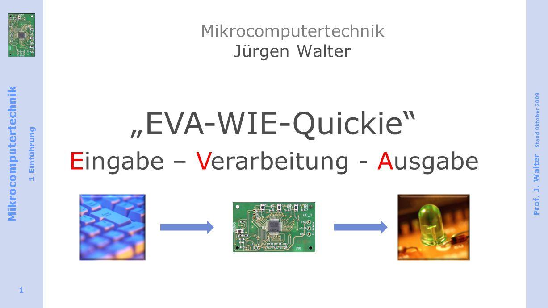 """Mikrocomputertechnik 1 Einführung Prof. J. Walter Stand Oktober 2009 1 Mikrocomputertechnik Jürgen Walter """"EVA-WIE-Quickie"""" Eingabe – Verarbeitung - A"""