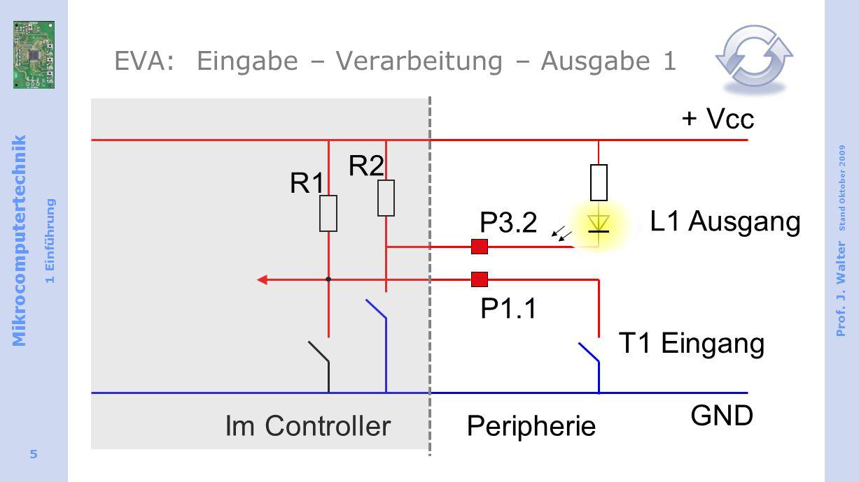 Mikrocomputertechnik 1 Einführung Prof. J. Walter Stand Oktober 2009 5 EVA: Eingabe – Verarbeitung – Ausgabe 1 T1 Eingang + Vcc GND Im ControllerPerip