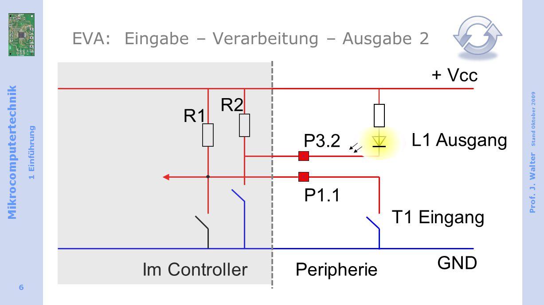 Mikrocomputertechnik 1 Einführung Prof. J. Walter Stand Oktober 2009 6 EVA: Eingabe – Verarbeitung – Ausgabe 2 T1 Eingang + Vcc GND Im ControllerPerip