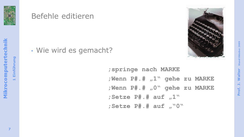 Mikrocomputertechnik 1 Einführung Prof. J. Walter Stand Oktober 2009 7 Befehle editieren Wie wird es gemacht? jmp MARKE;springe nach MARKE jb P#.#,MAR