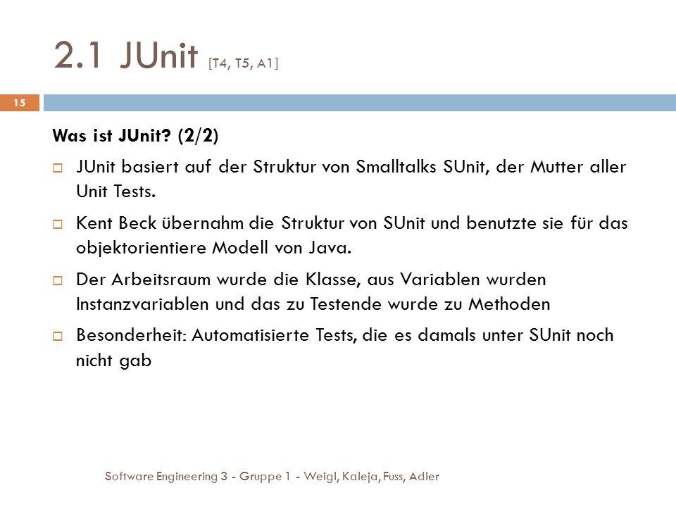 2.1 JUnit [T4, T5, A1] Software Engineering 3 - Gruppe 1 - Weigl, Kaleja, Fuss, Adler 15 Was ist JUnit? (2/2)  JUnit basiert auf der Struktur von Sma
