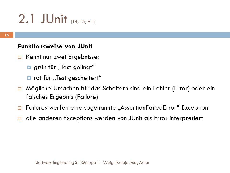 2.1 JUnit [T4, T5, A1] Software Engineering 3 - Gruppe 1 - Weigl, Kaleja, Fuss, Adler 16 Funktionsweise von JUnit  Kennt nur zwei Ergebnisse:  grün