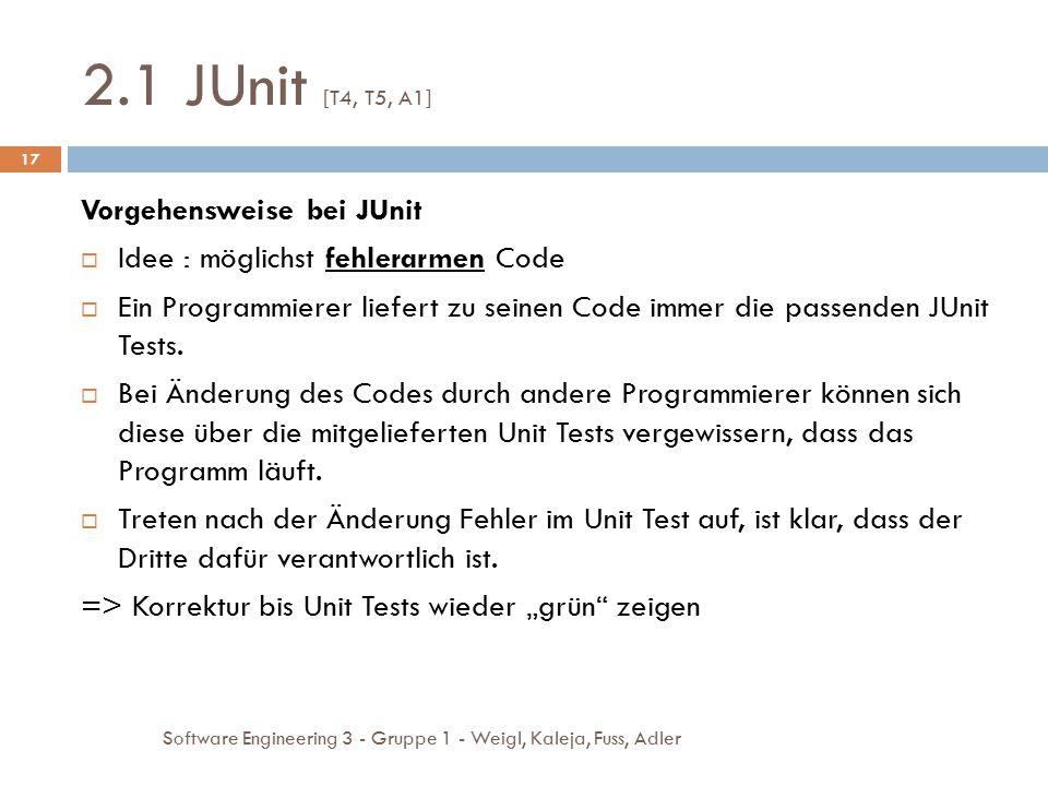 2.1 JUnit [T4, T5, A1] Software Engineering 3 - Gruppe 1 - Weigl, Kaleja, Fuss, Adler 17 Vorgehensweise bei JUnit  Idee : möglichst fehlerarmen Code