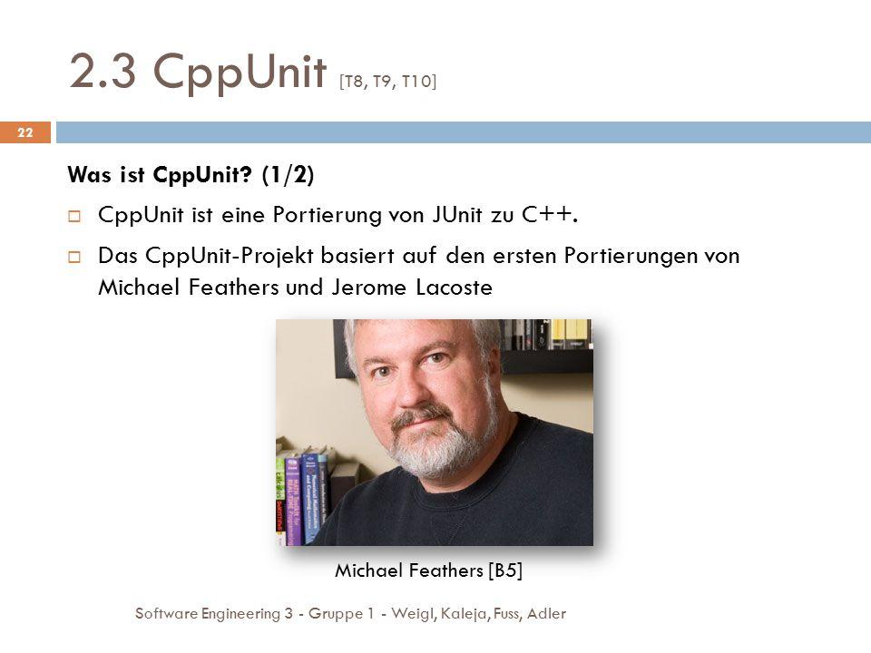 2.3 CppUnit [T8, T9, T10] Software Engineering 3 - Gruppe 1 - Weigl, Kaleja, Fuss, Adler 22 Was ist CppUnit? (1/2)  CppUnit ist eine Portierung von J