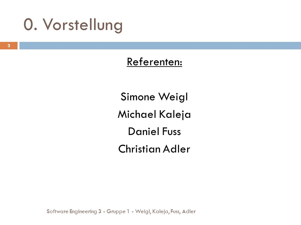0. Vorstellung Referenten: Simone Weigl Michael Kaleja Daniel Fuss Christian Adler 3 Software Engineering 3 - Gruppe 1 - Weigl, Kaleja, Fuss, Adler