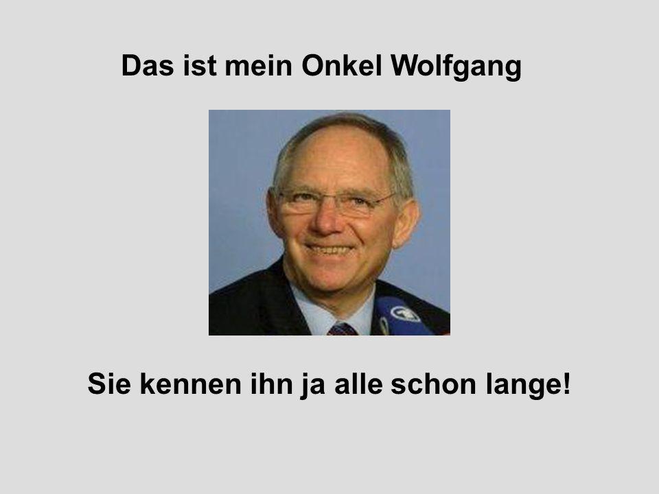 Das ist mein Onkel Wolfgang Sie kennen ihn ja alle schon lange!