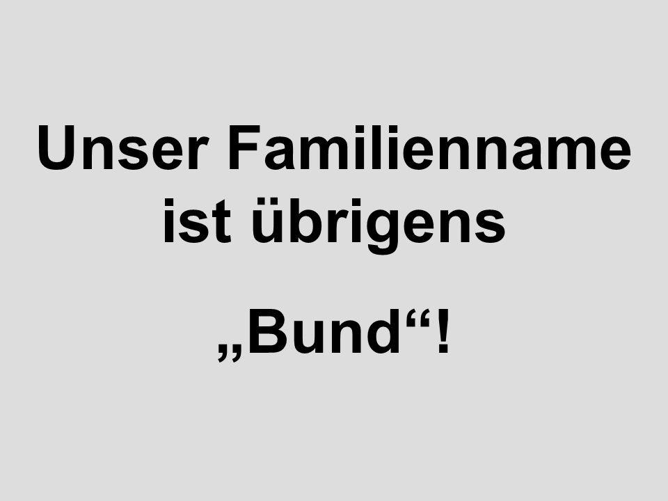 """Unser Familienname ist übrigens """"Bund !"""