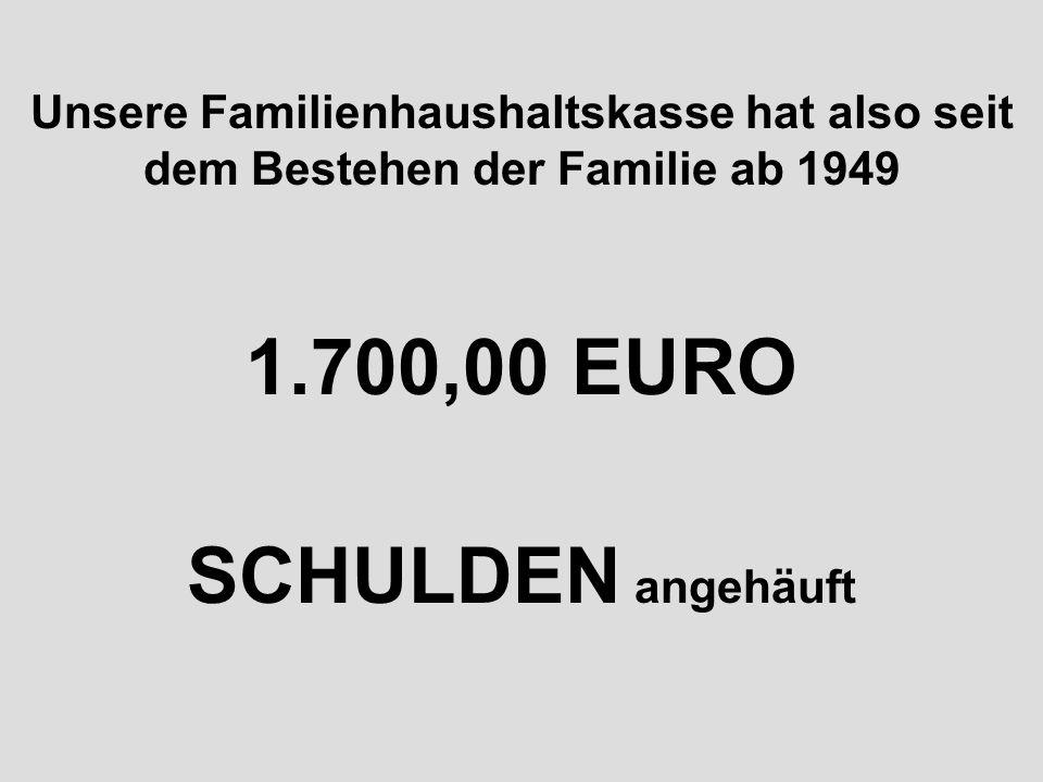 Unsere Familienhaushaltskasse hat also seit dem Bestehen der Familie ab 1949 1.700,00 EURO SCHULDEN angehäuft
