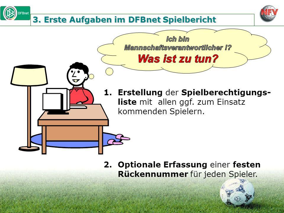 3. Erste Aufgaben im DFBnet Spielbericht 1.Erstellung der Spielberechtigungs- liste mit allen ggf. zum Einsatz kommenden Spielern. 2.Optionale Erfassu