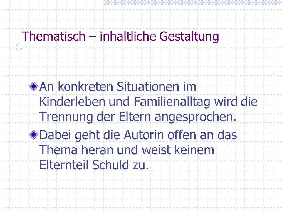 Thematisch – inhaltliche Gestaltung An konkreten Situationen im Kinderleben und Familienalltag wird die Trennung der Eltern angesprochen.