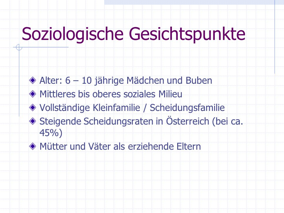 Soziologische Gesichtspunkte Alter: 6 – 10 jährige Mädchen und Buben Mittleres bis oberes soziales Milieu Vollständige Kleinfamilie / Scheidungsfamilie Steigende Scheidungsraten in Österreich (bei ca.