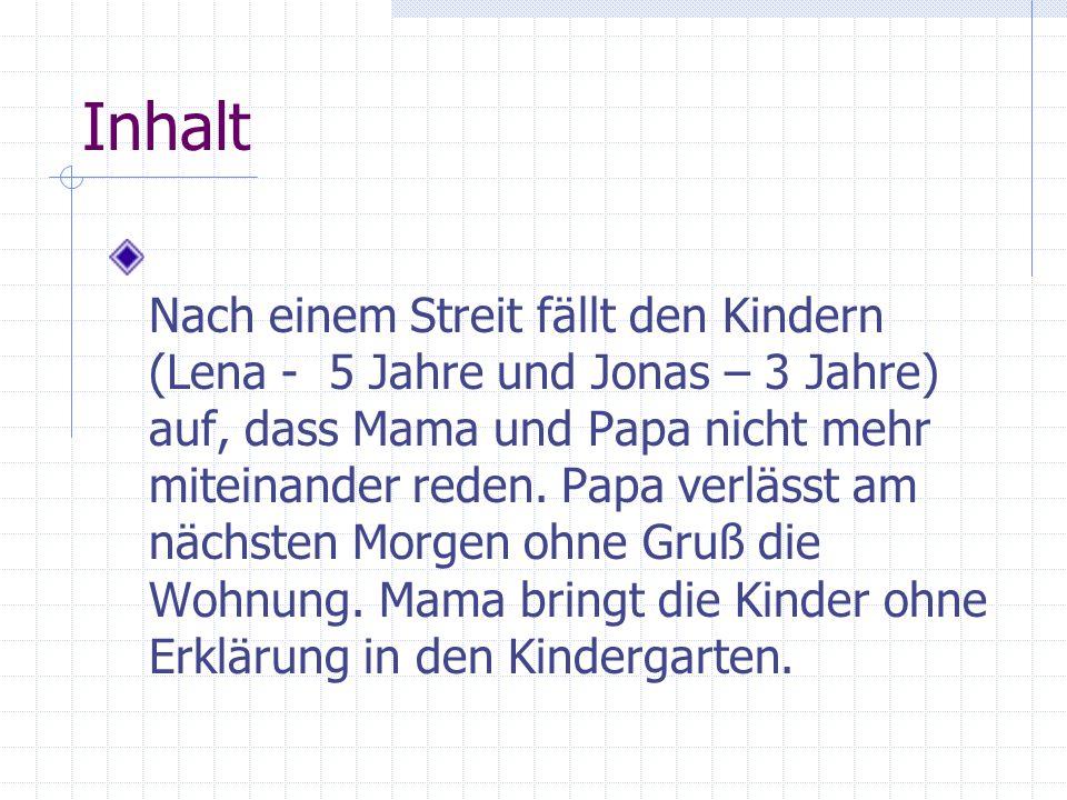 Inhalt Nach einem Streit fällt den Kindern (Lena - 5 Jahre und Jonas – 3 Jahre) auf, dass Mama und Papa nicht mehr miteinander reden.