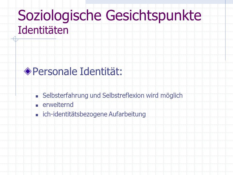 Soziologische Gesichtspunkte Identitäten Personale Identität: Selbsterfahrung und Selbstreflexion wird möglich erweiternd ich-identitätsbezogene Aufarbeitung