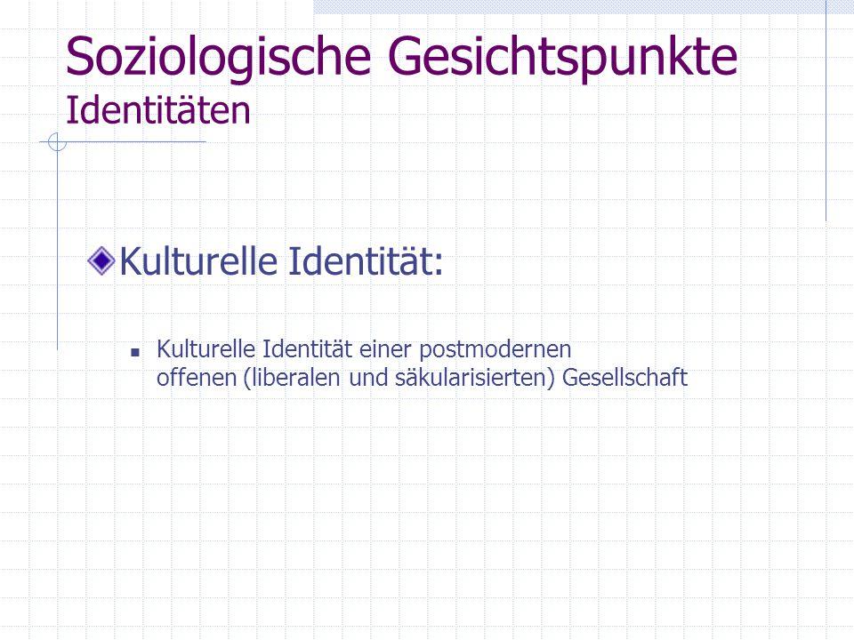 Soziologische Gesichtspunkte Identitäten Kulturelle Identität: Kulturelle Identität einer postmodernen offenen (liberalen und säkularisierten) Gesellschaft