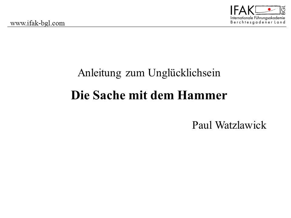 www.ifak-bgl.com Anleitung zum Unglücklichsein Die Sache mit dem Hammer Paul Watzlawick