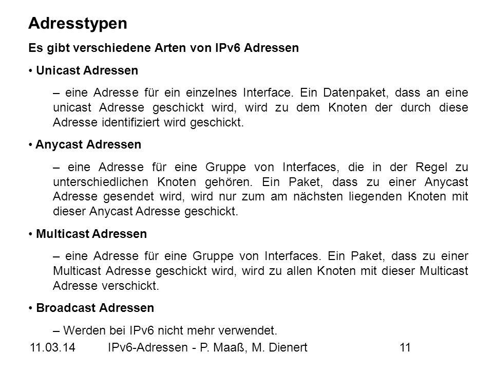11.03.14IPv6-Adressen - P. Maaß, M. Dienert11 Adresstypen Es gibt verschiedene Arten von IPv6 Adressen Unicast Adressen – eine Adresse für ein einzeln