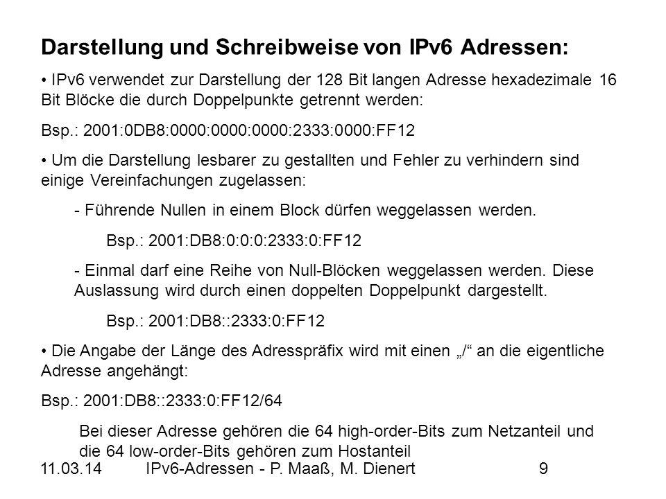 11.03.14IPv6-Adressen - P. Maaß, M. Dienert9 Bsp.: 2001:DB8:0:0:0:2333:0:FF12 Bsp.: 2001:0DB8:0000:0000:0000:2333:0000:FF12 Darstellung und Schreibwei