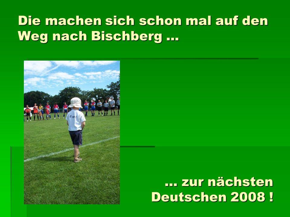 Die machen sich schon mal auf den Weg nach Bischberg … … zur nächsten Deutschen 2008 !