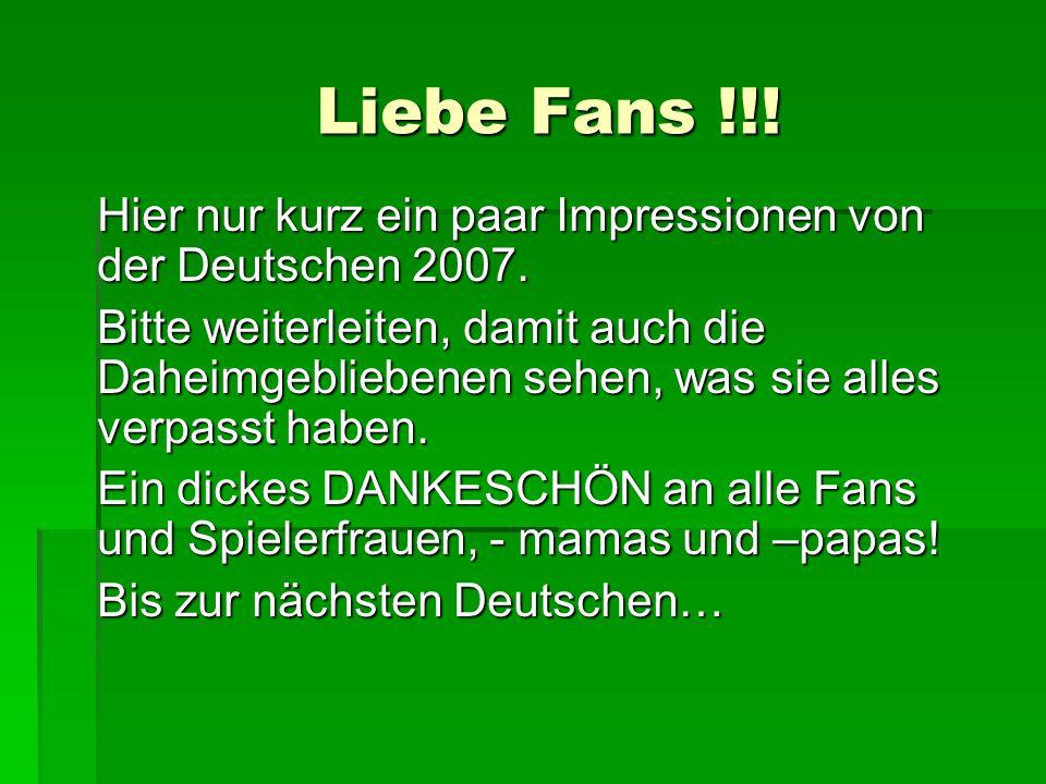 Liebe Fans !!. Hier nur kurz ein paar Impressionen von der Deutschen 2007.
