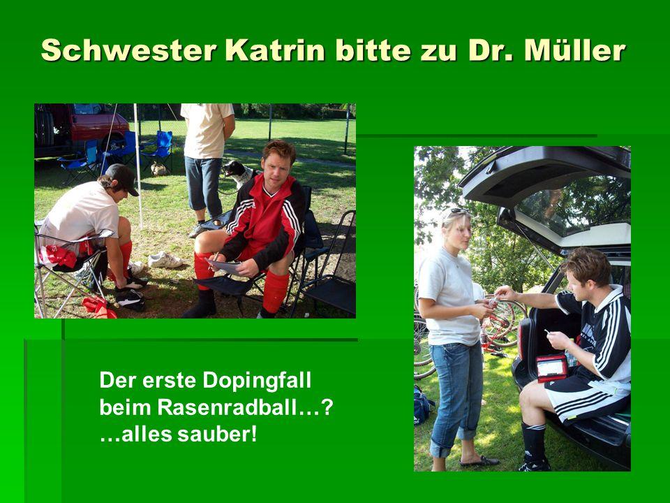Schwester Katrin bitte zu Dr. Müller Der erste Dopingfall beim Rasenradball… …alles sauber!